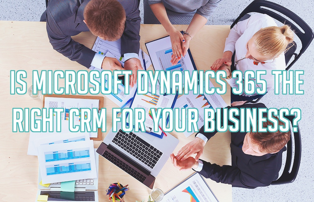 Is Microsoft Dynamics 365 the Right CRM For Your Business?