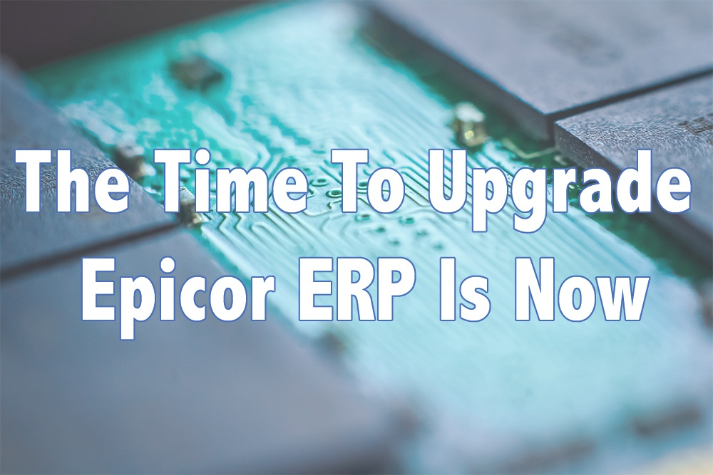 The Time To Upgrade Epicor ERP Is Now