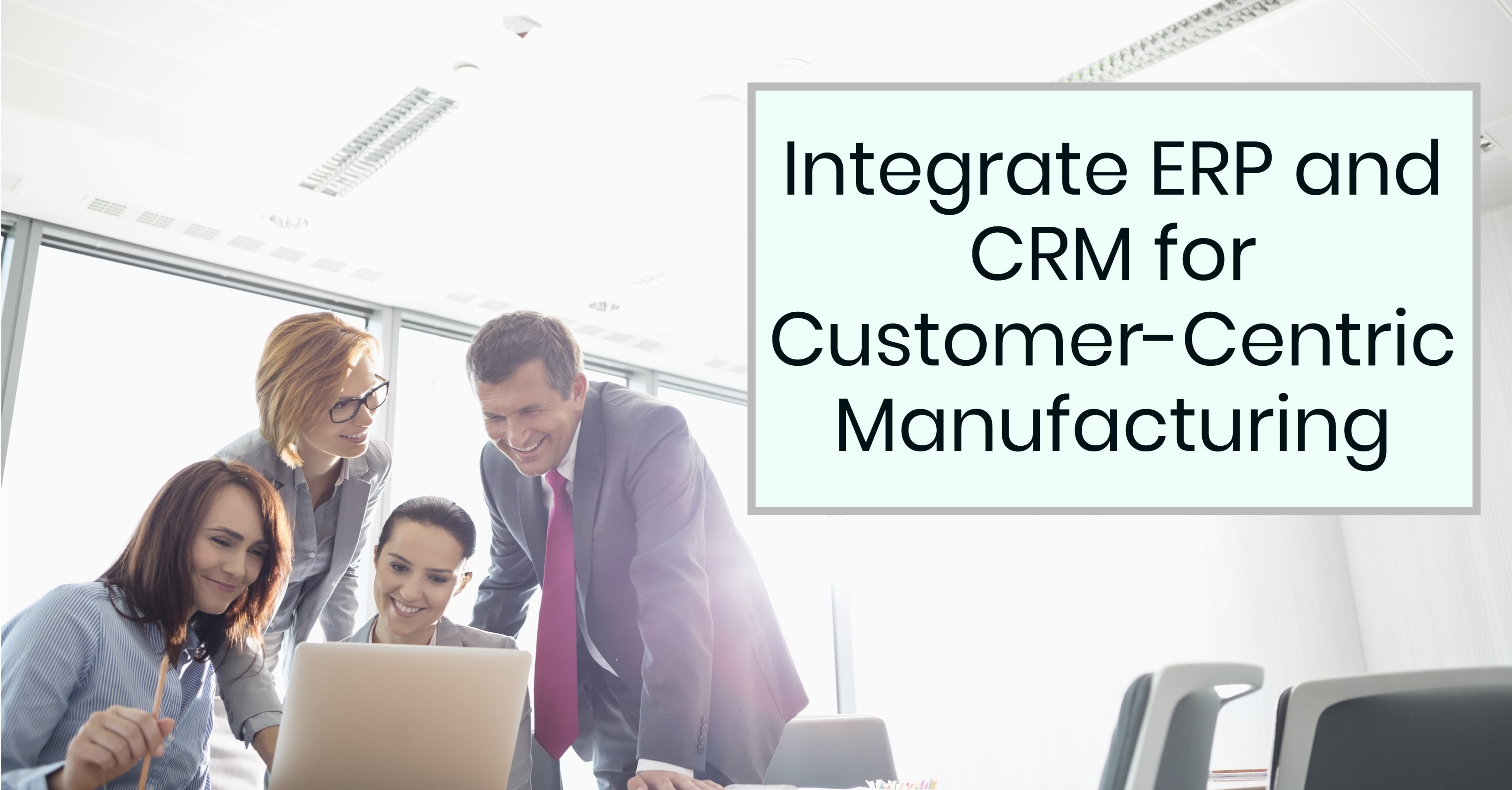 Integrate ERP and CRM for Customer-Centric Manufacturing
