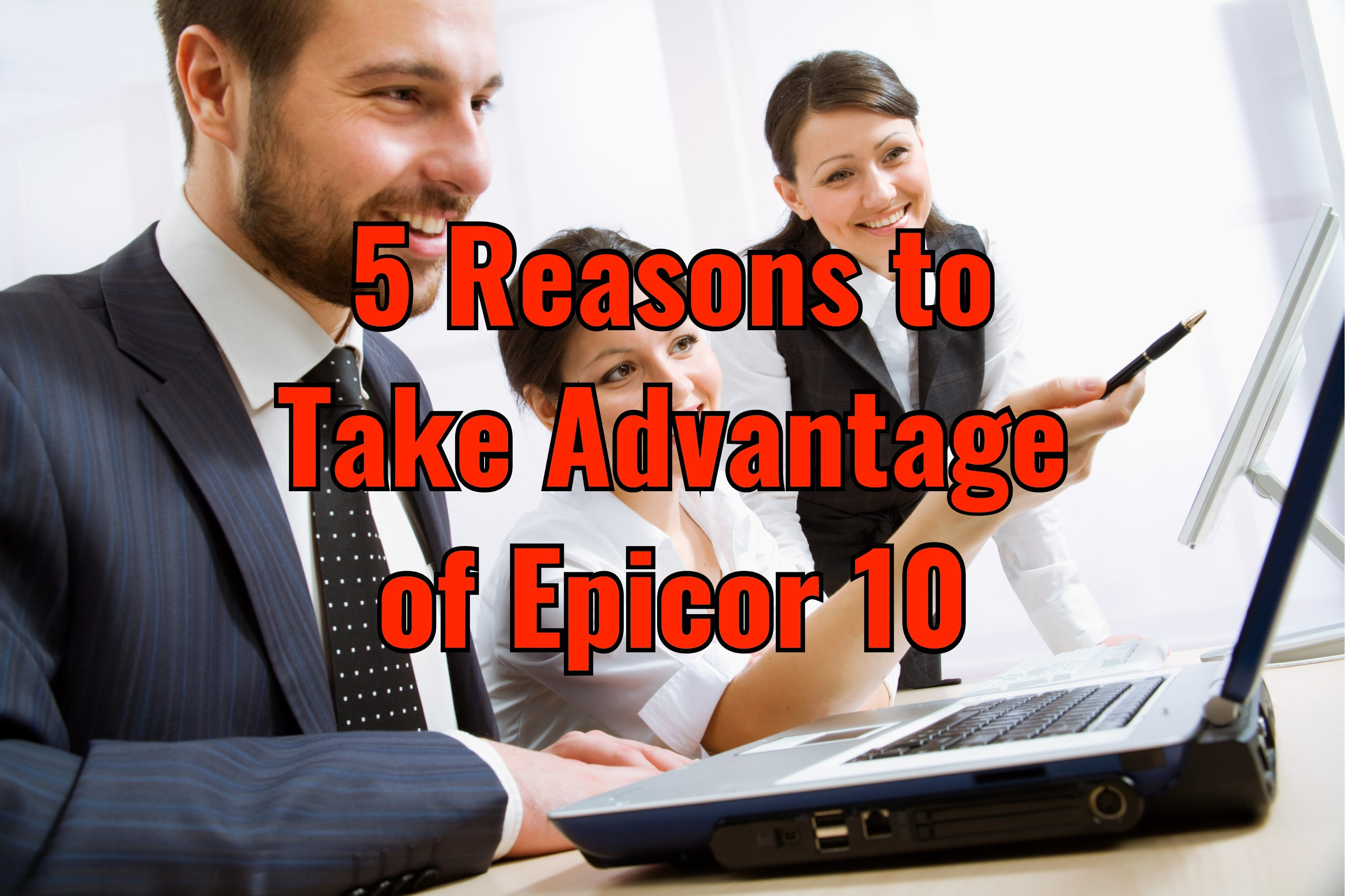 5 Reasons to Take Advantage of Epicor 10