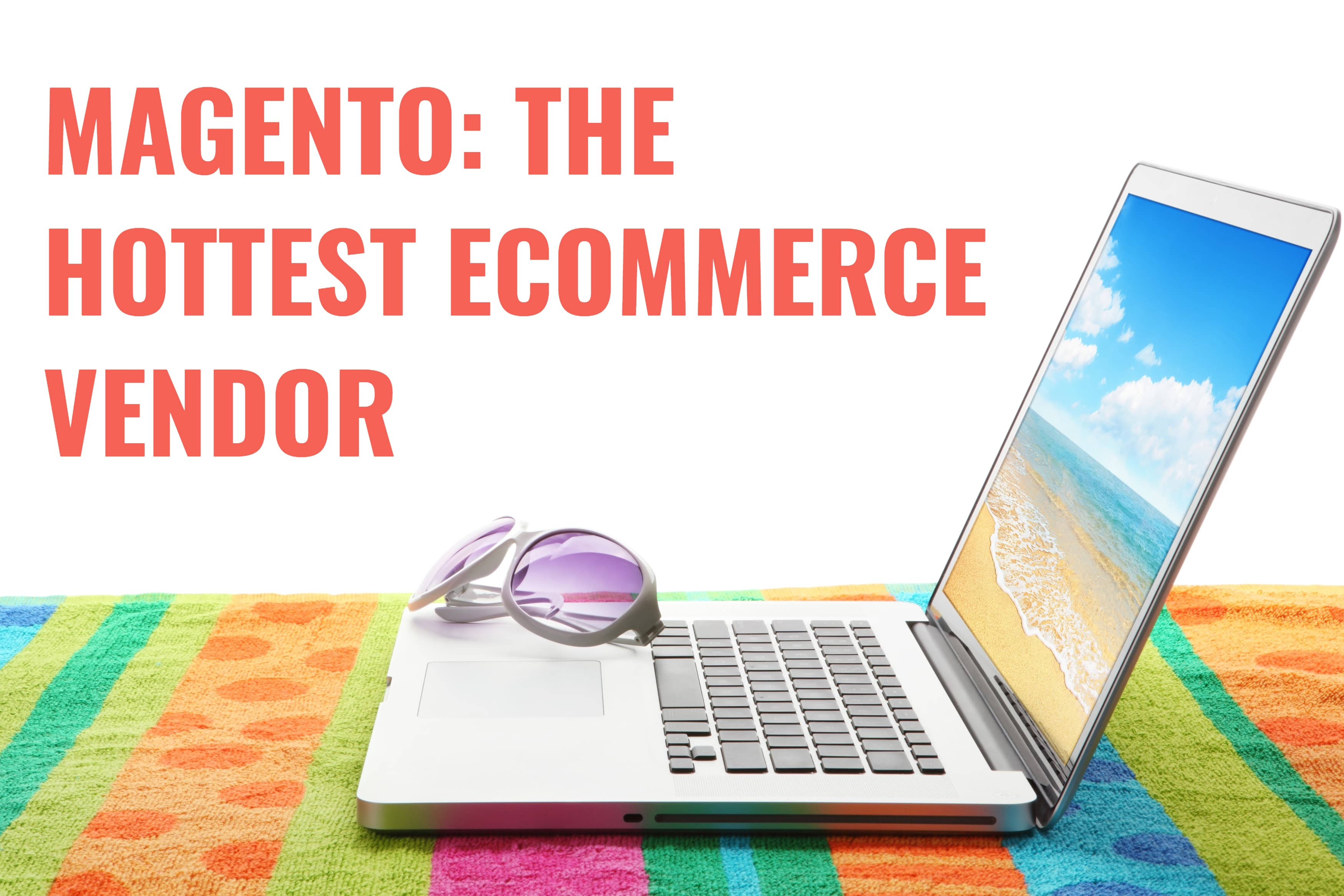 Magento: The Hottest eCommerce Vendor