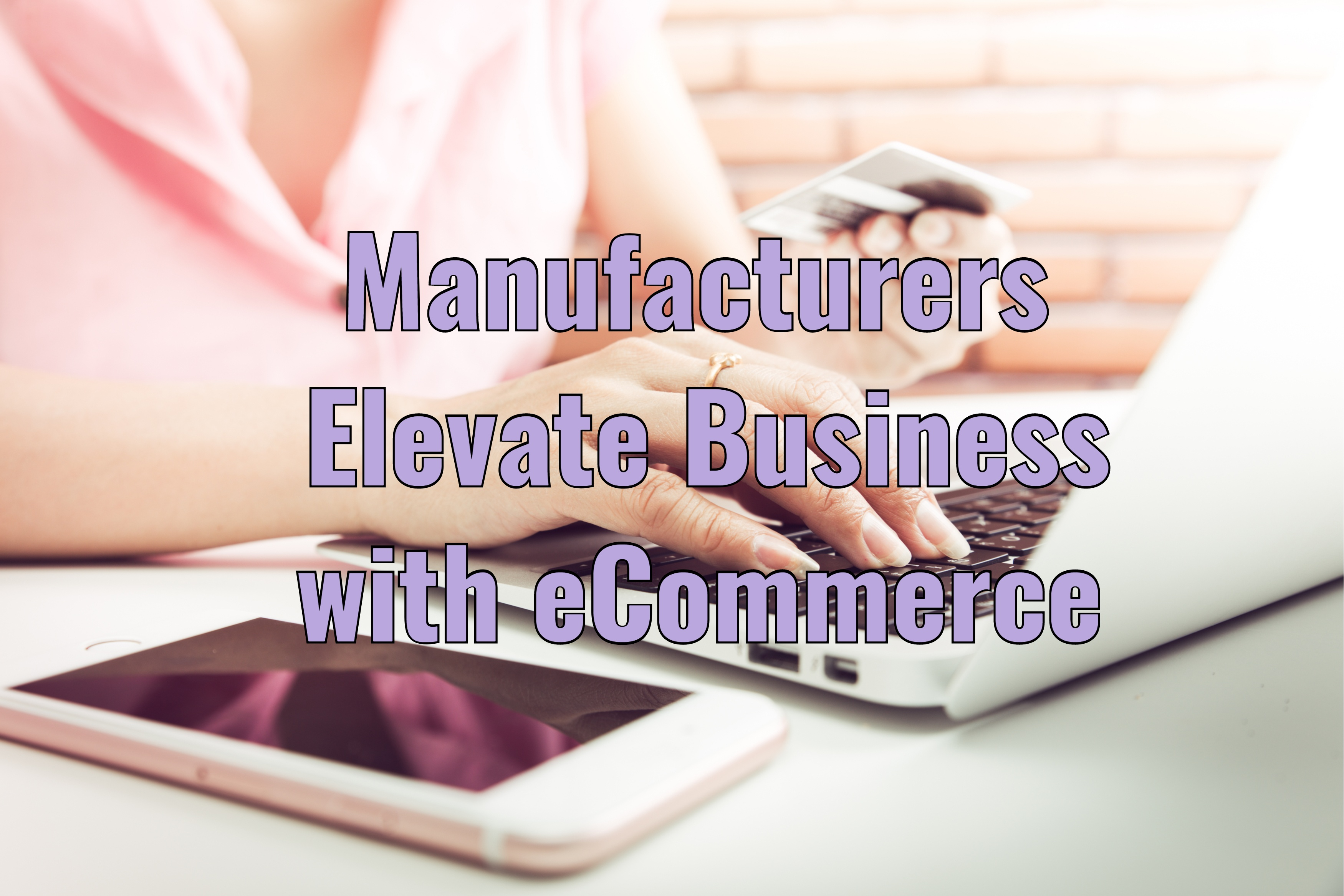 Manufacturers Elevate Their Business to New Heights Using eCommerce